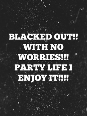 Blacked out!! With no worries!!! Party life I enjoy it!!!!