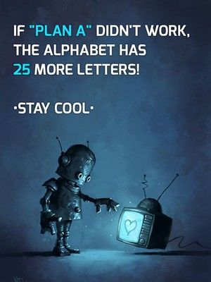 "If ""Plan A"" didn't work, the alphabet has 25 more letters! •Stay cool•"