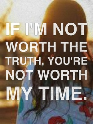 If I'm not worth the truth, you're not worth my time.