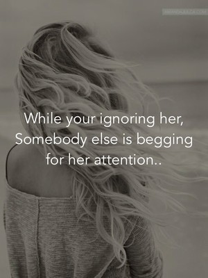 While your ignoring her, Somebody else is begging for her attention..