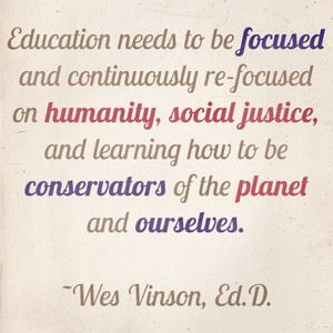 Education needs to be focused and continuously re-focused on humanity, social justice, and learning how to be conservators of the planet and ourselves. ~Wes Vinson, Ed.D.