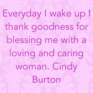 Everyday I wake up I thank goodness for blessing me with a loving and caring woman. Cindy Burton
