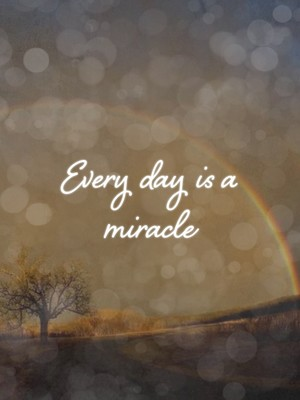 Every day is a miracle