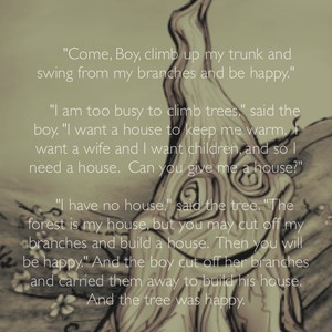 """Come, Boy, climb up my trunk and swing from my branches and be happy."" ""I am too busy to climb trees,"" said the boy. ""I want a house to keep me warm. I want a wife and I want children, and so I need a house. Can you give me a house?"" ""I have no house,"" said the tree. ""The forest is my house, but you may cut off my branches and build a house. Then you will be happy."" And the boy cut off her branches and carried them away to build his house. And the tree was happy."