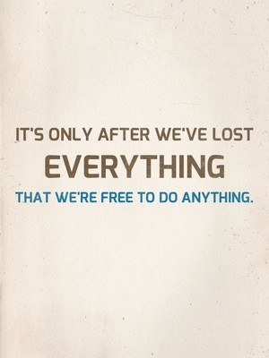 It's only after we've lost everything that we're free to do anything.