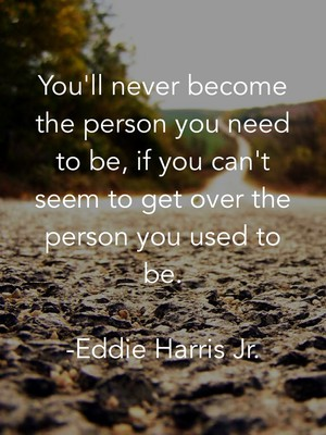 You'll never become the person you need to be, if you can't seem to get over the person you used to be. -Eddie Harris Jr.