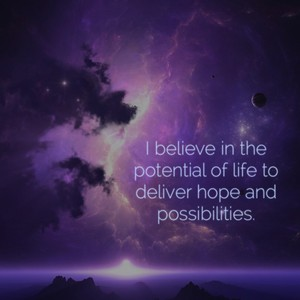 I believe in the potential of life to deliver hope and possibilities.
