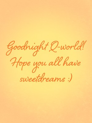 Goodnight Q-world! Hope you all have sweetdreams :)