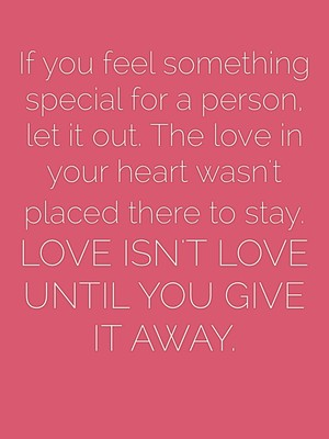If you feel something special for a person, let it out. The love in your heart wasn't placed there to stay. LOVE ISN'T LOVE UNTIL YOU GIVE IT AWAY.