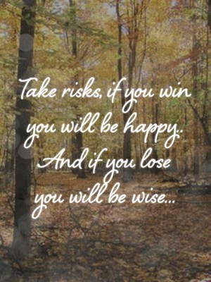 Take risks, if you win you will be happy.. And if you lose you will be wise...