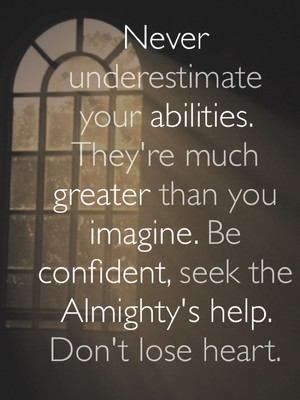 Never underestimate your abilities. They're much greater than you imagine. Be confident, seek the Almighty's help. Don't lose heart.