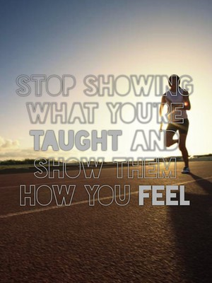 Stop showing what you're taught and show them how you feel