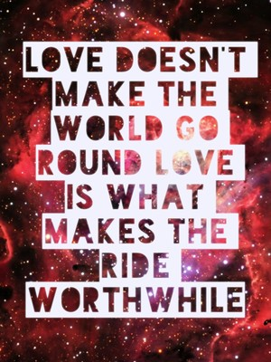 Love doesn't make the world go round love is what makes the ride worthwhile