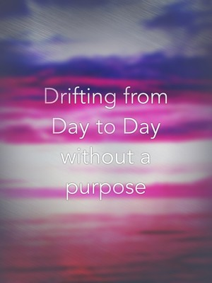 Drifting from Day to Day without a purpose