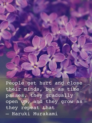 People get hurt and close their minds, but as time passes, they gradually open up, and they grow as they repeat that – Haruki Murakami