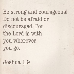 Be strong and courageous! Do not be afraid or discouraged. For the Lord is with you wherever you go. Joshua 1:9