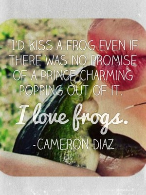 I'd kiss a frog even if there was no promise of a Prince Charming popping out of it. I love frogs. -Cameron Diaz