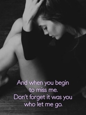 And when you begin to miss me. Don't forget it was you who let me go.