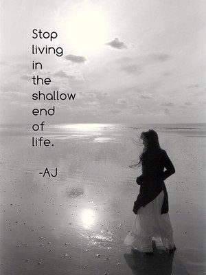 Stop living in the shallow end of life. -AJ