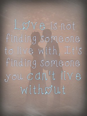 Love is not finding someone to live with, It's finding someone you can't live without