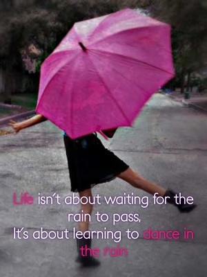Life isn't about waiting for the rain to pass, It's about learning to dance in the rain