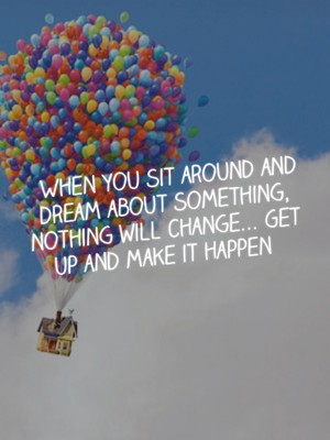 When you sit around and dream about something, nothing will change... Get up and make it happen
