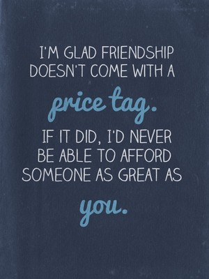I'm glad friendship doesn't come with a price tag. If it did, I'd never be able to afford someone as great as you.