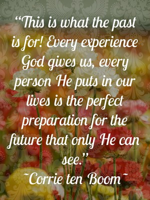 """""""This is what the past is for! Every experience God gives us, every person He puts in our lives is the perfect preparation for the future that only He can see."""" ~Corrie ten Boom~"""