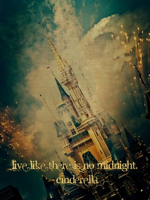 Live like there is no midnight. -Cinderella