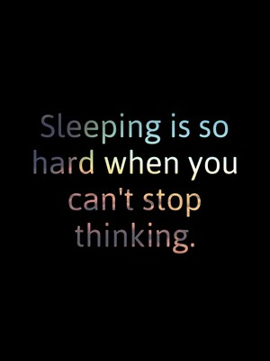 Sleeping is so hard when you can't stop thinking.