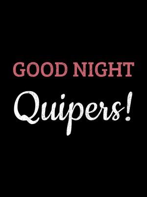 Good Night Quipers!
