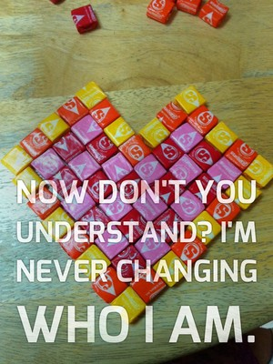 Now don't you understand? I'm never changing who I am.