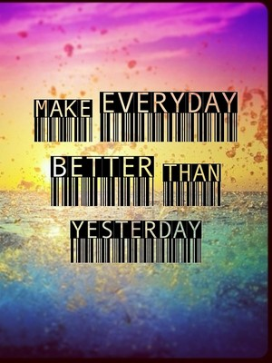 Make everyday better than yesterday