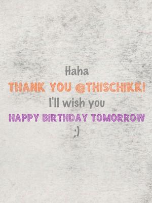 Haha thank you @thischikk! I'll wish you happy birthday tomorrow ;)