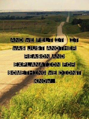 And we felt it; it was just another reason and explanation for something we didn't know.