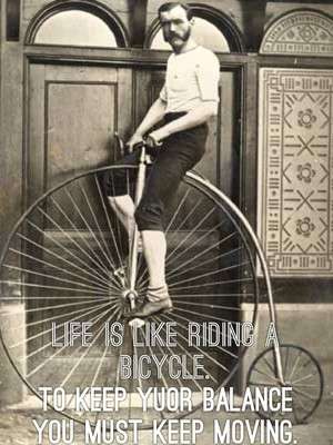 Life is like riding a bicycle. To keep yuor balance you must keep moving.