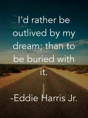 I'd rather be outlived by my dream; than to be buried with it. -Eddie Harris Jr.