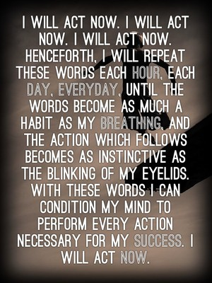 I will act now. I will act now. I will act now. Henceforth, I will repeat these words each hour, each day, everyday, until the words become as much a habit as my breathing, and the action which follows becomes as instinctive as the blinking of my eyelids. With these words I can condition my mind to perform every action necessary for my success. I will act now.