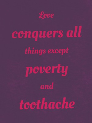 Love conquers all things except poverty and toothache