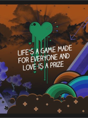 Life's a game made for everyone and love is a prize