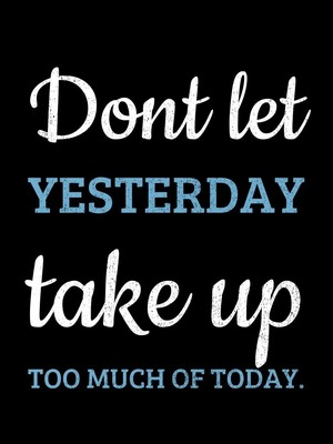 Dont let yesterday take up too much of today.