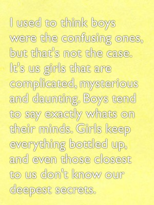 I used to think boys were the confusing ones, but that's not the case. It's us girls that are complicated, mysterious and daunting. Boys tend to say exactly whats on their minds. Girls keep everything bottled up, and even those closest to us don't know our deepest secrets.