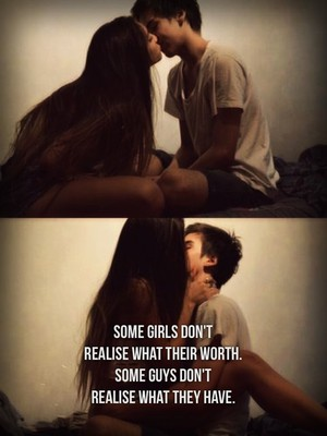 Some girls don't realise what their worth. Some guys don't realise what they have.