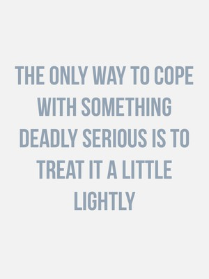 The only way to cope with something deadly serious is to treat it a little lightly