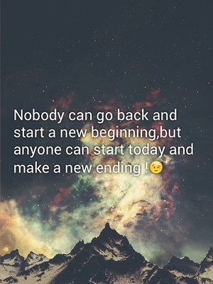 Nobody can go back and start a new beginning,but anyone can start today and make a new ending !😉