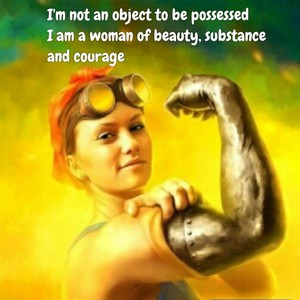 I'm not an object to be possessed I am a woman of beauty, substance and courage