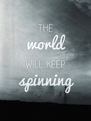 The world will keep spinning