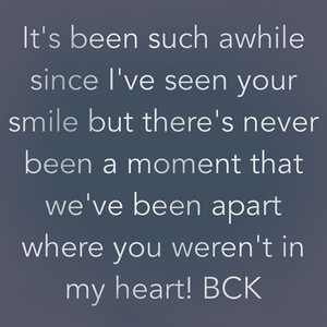 It's been such awhile since I've seen your smile but there's never been a moment that we've been apart where you weren't in my heart! BCK