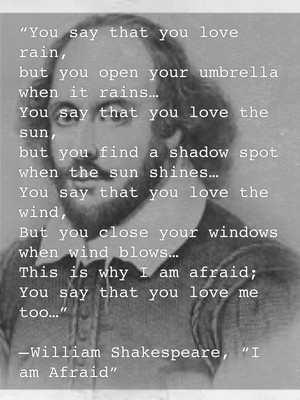 """""""You say that you love rain, but you open your umbrella when it rains… You say that you love the sun, but you find a shadow spot when the sun shines… You say that you love the wind, But you close your windows when wind blows… This is why I am afraid; You say that you love me too…"""" — William Shakespeare, """"I am Afraid"""""""