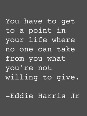 You have to get to a point in your life where no one can take from you what you're not willing to give. -Eddie Harris Jr